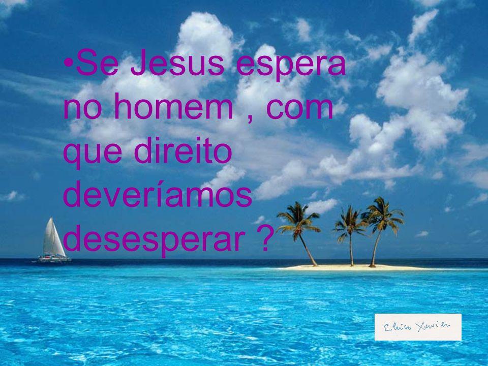 Se Jesus espera no homem , com que direito deveríamos desesperar