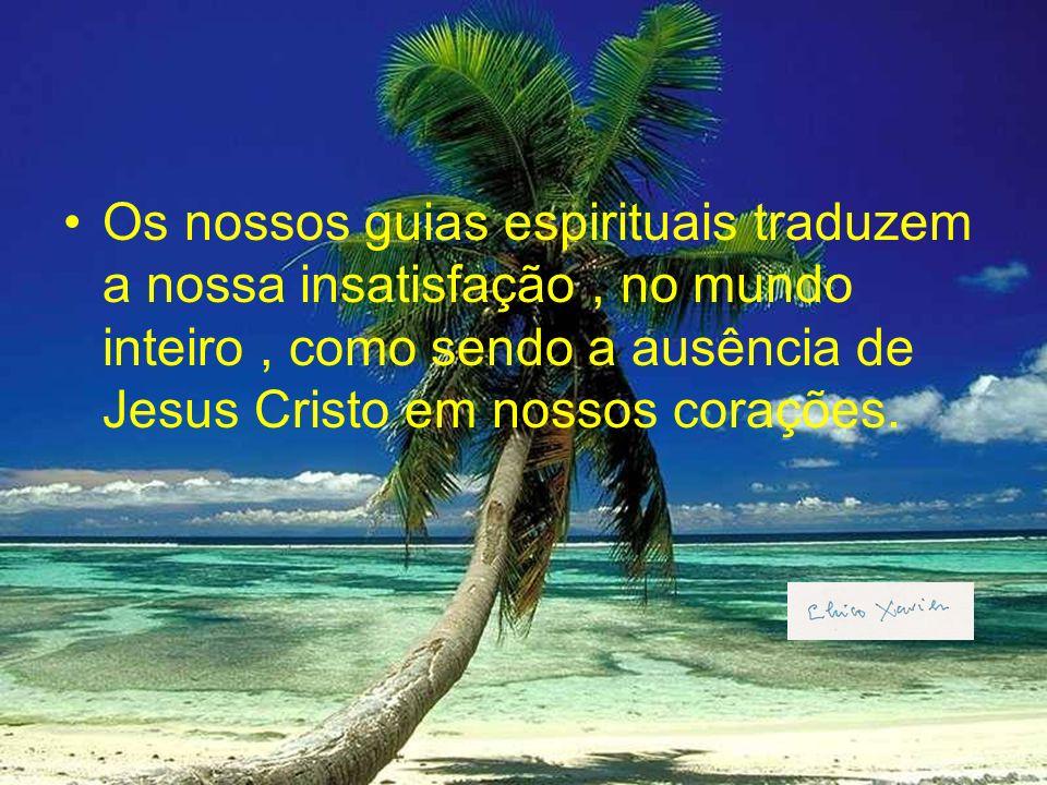 Os nossos guias espirituais traduzem a nossa insatisfação , no mundo inteiro , como sendo a ausência de Jesus Cristo em nossos corações.