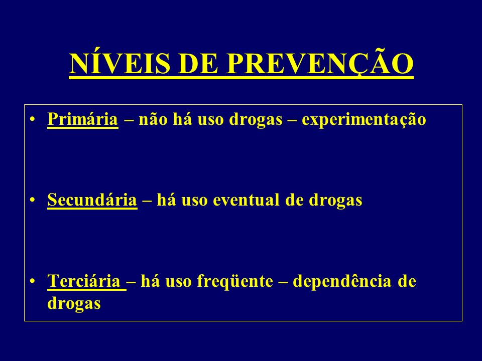 NÍVEIS DE PREVENÇÃO Primária – não há uso drogas – experimentação