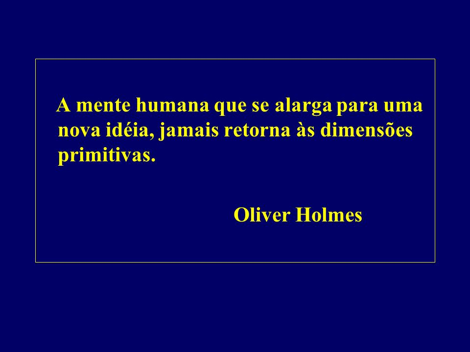 A mente humana que se alarga para uma nova idéia, jamais retorna às dimensões primitivas.