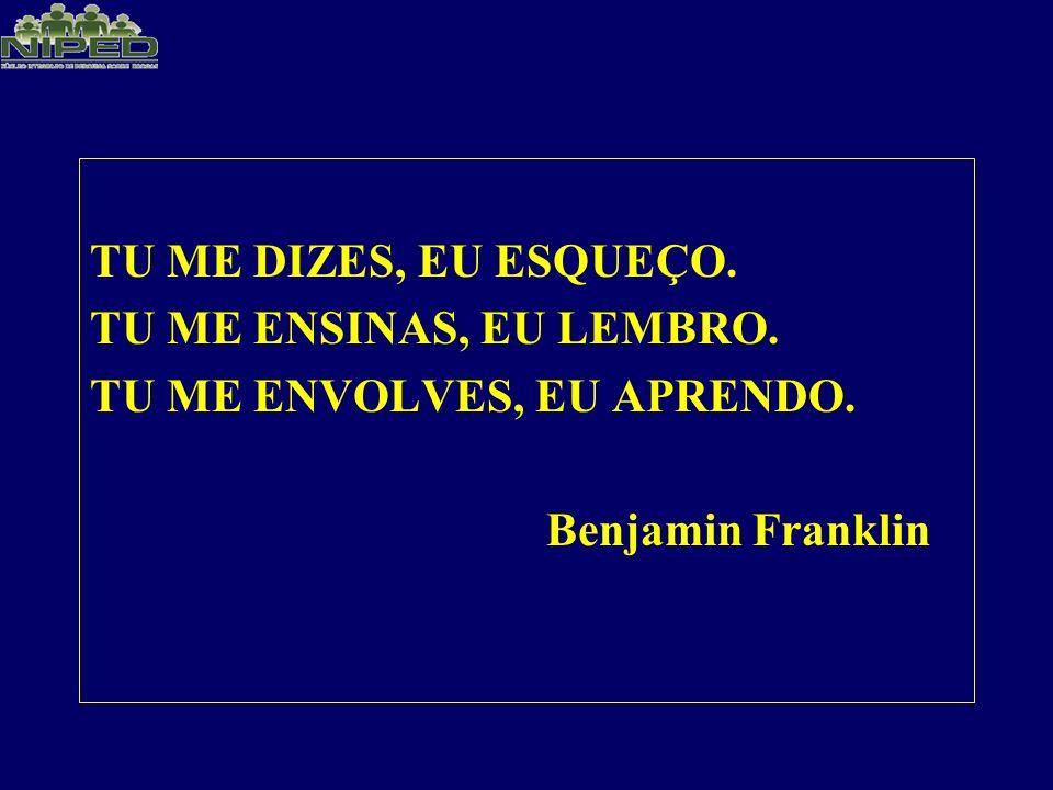 TU ME DIZES, EU ESQUEÇO. TU ME ENSINAS, EU LEMBRO. TU ME ENVOLVES, EU APRENDO. Benjamin Franklin