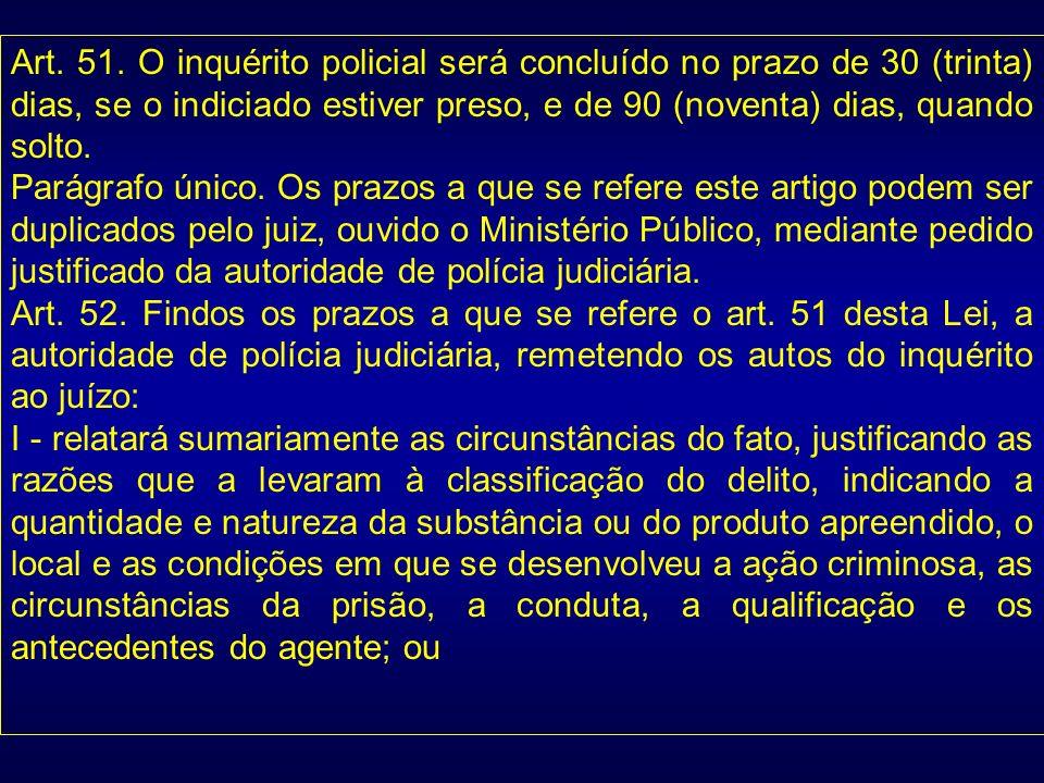 Art. 51. O inquérito policial será concluído no prazo de 30 (trinta) dias, se o indiciado estiver preso, e de 90 (noventa) dias, quando solto.