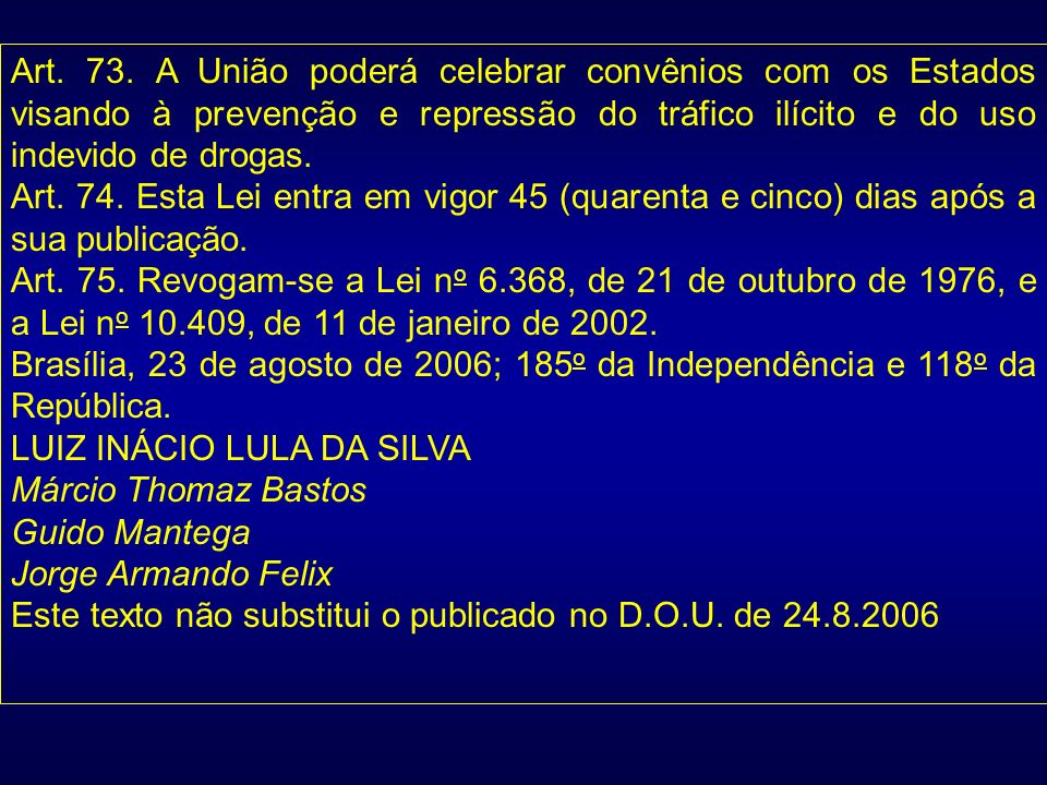 Art. 73. A União poderá celebrar convênios com os Estados visando à prevenção e repressão do tráfico ilícito e do uso indevido de drogas.