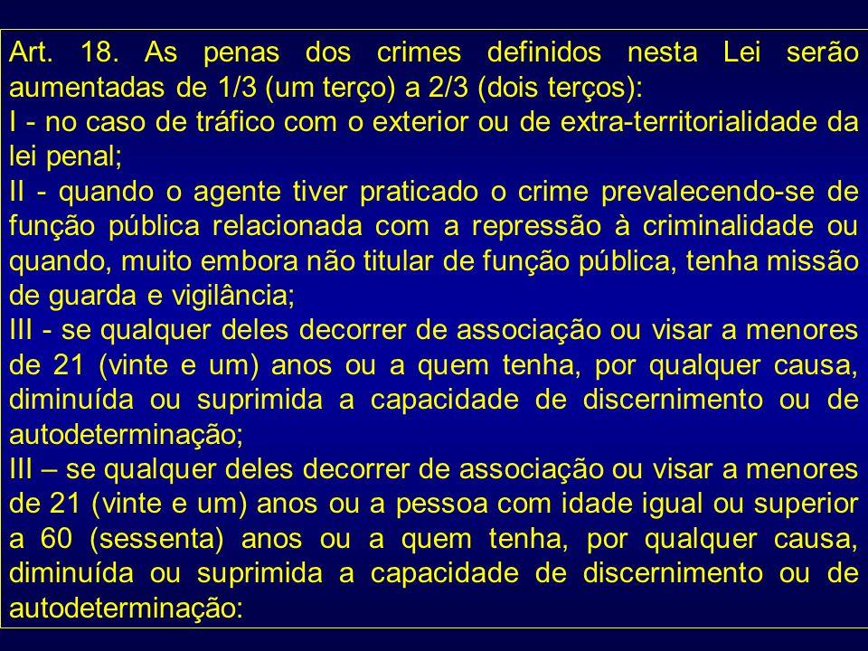 Art. 18. As penas dos crimes definidos nesta Lei serão aumentadas de 1/3 (um terço) a 2/3 (dois terços):
