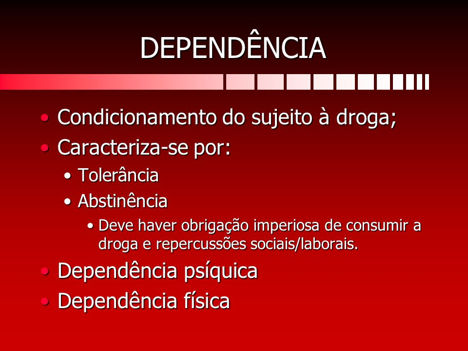 DEPENDÊNCIA Condicionamento do sujeito à droga; Caracteriza-se por: