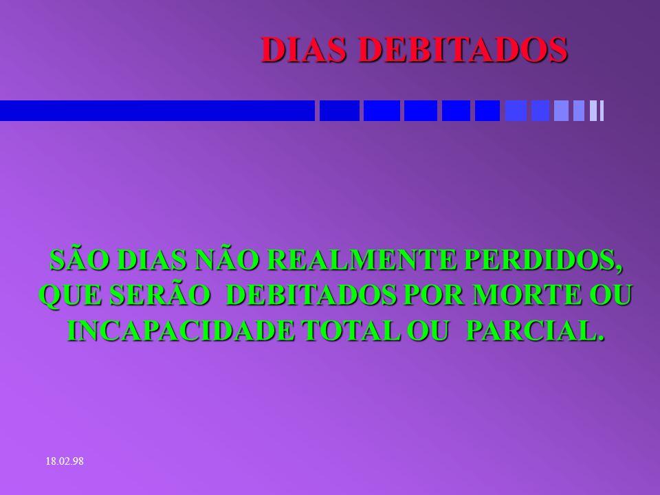 DIAS DEBITADOS SÃO DIAS NÃO REALMENTE PERDIDOS, QUE SERÃO DEBITADOS POR MORTE OU INCAPACIDADE TOTAL OU PARCIAL.