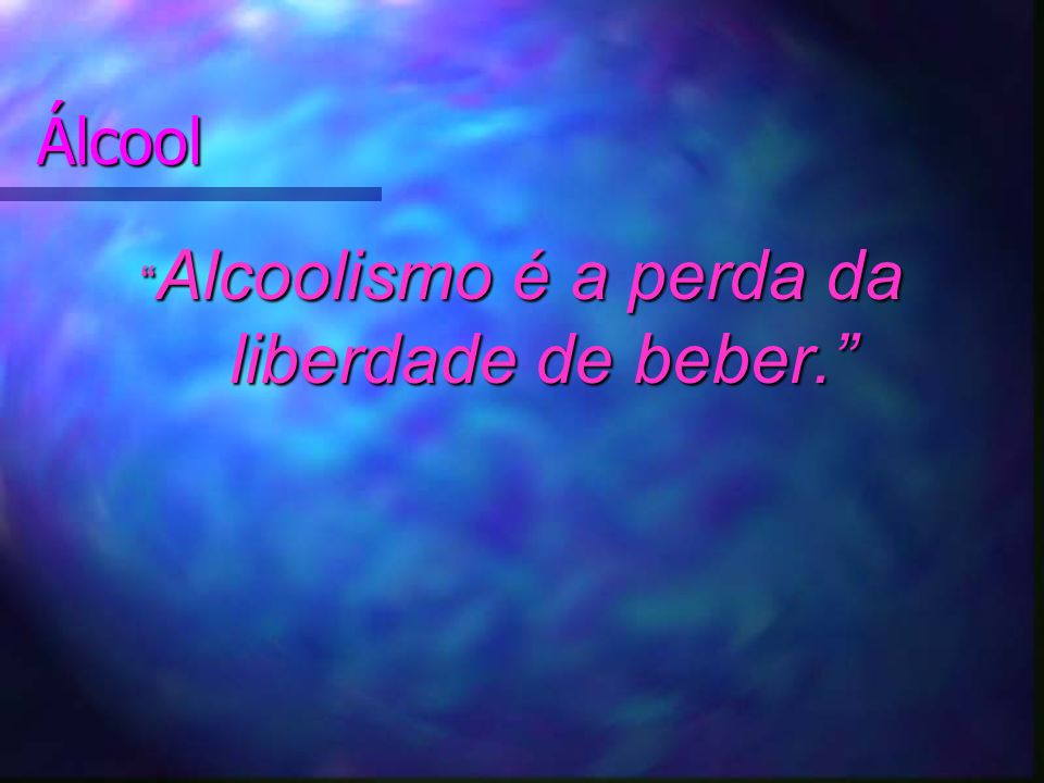 Alcoolismo é a perda da liberdade de beber.