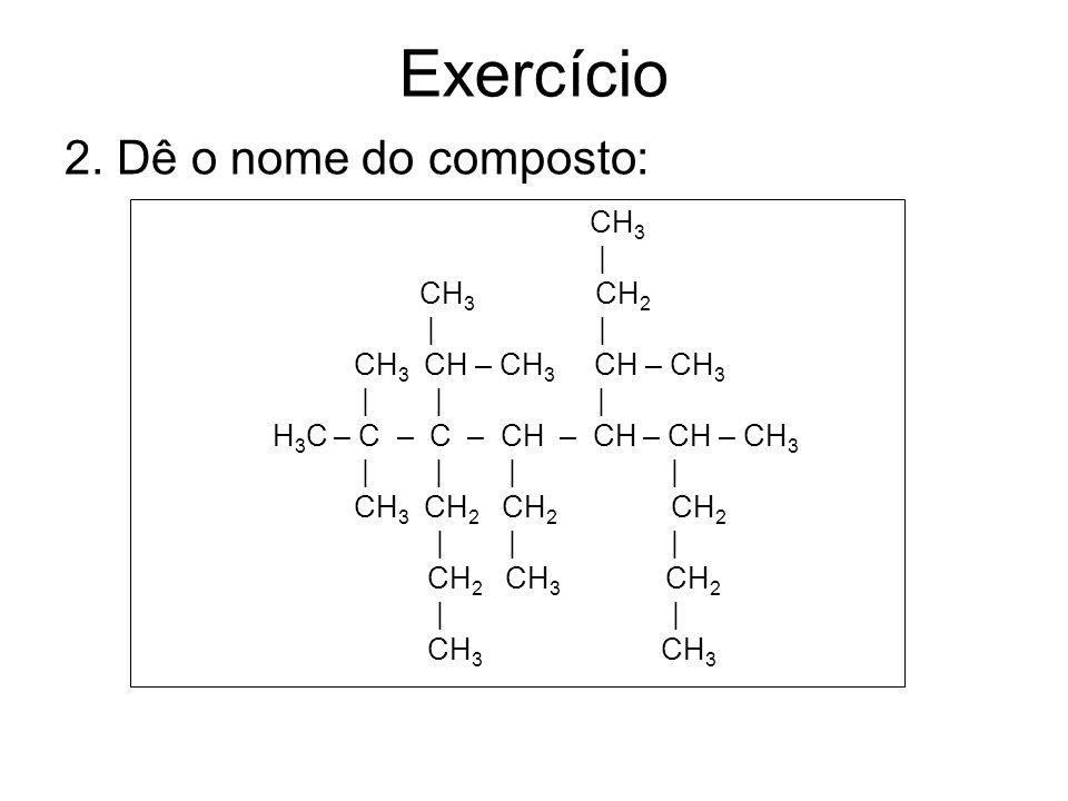Exercício 2. Dê o nome do composto: CH3 | CH3 CH2 | |