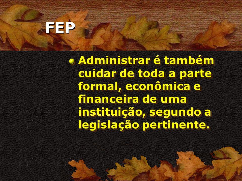 FEP Administrar é também cuidar de toda a parte formal, econômica e financeira de uma instituição, segundo a legislação pertinente.
