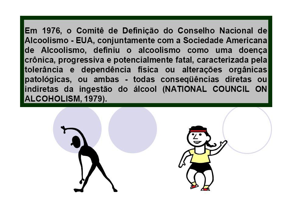 Em 1976, o Comitê de Definição do Conselho Nacional de Alcoolismo - EUA, conjuntamente com a Sociedade Americana de Alcoolismo, definiu o alcoolismo como uma doença crônica, progressiva e potencialmente fatal, caracterizada pela tolerância e dependência física ou alterações orgânicas patológicas, ou ambas - todas conseqüências diretas ou indiretas da ingestão do álcool (NATIONAL COUNCIL ON ALCOHOLISM, 1979).