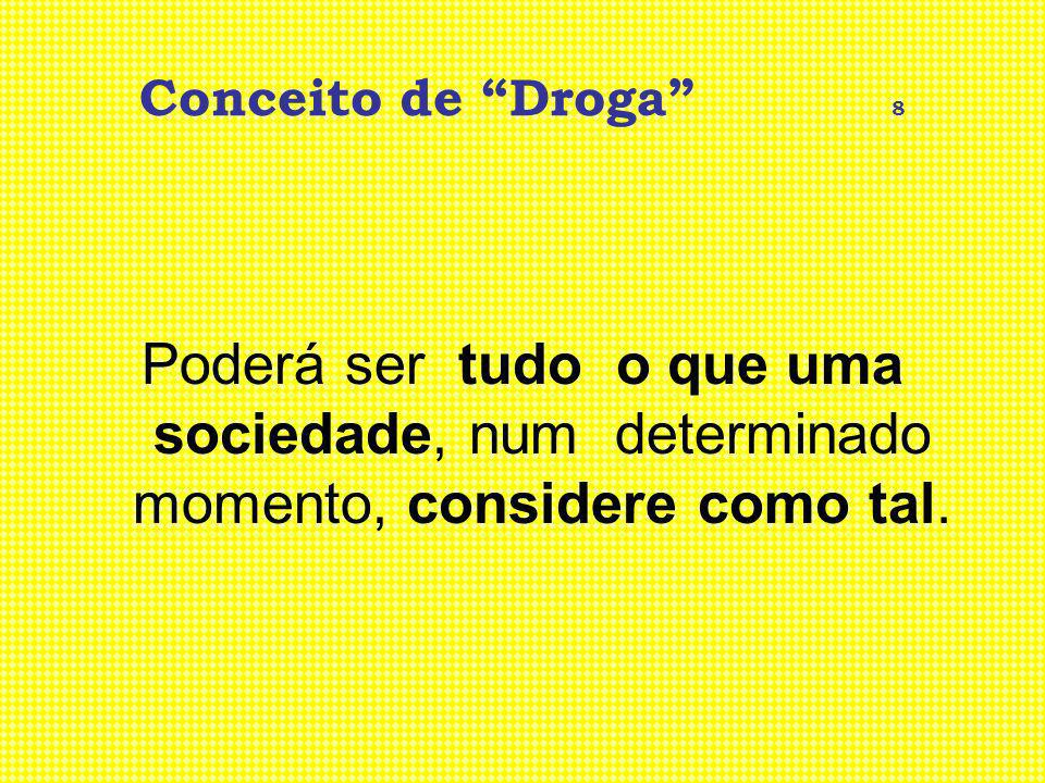 Conceito de Droga 8 Poderá ser tudo o que uma sociedade, num determinado momento, considere como tal.