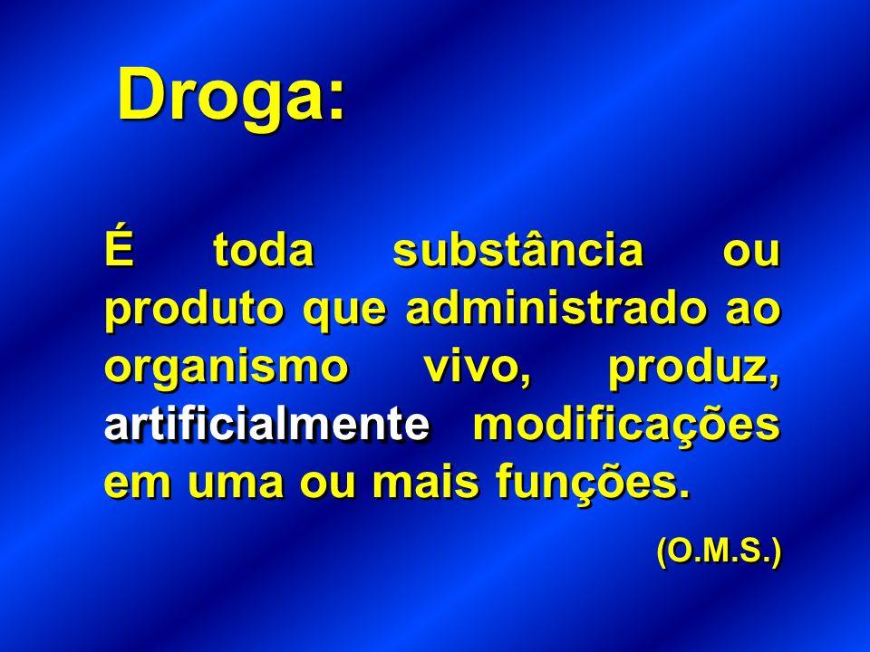 Droga: É toda substância ou produto que administrado ao organismo vivo, produz, artificialmente modificações em uma ou mais funções.