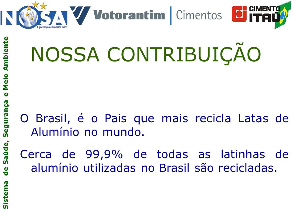 NOSSA CONTRIBUIÇÃO O Brasil, é o Pais que mais recicla Latas de Alumínio no mundo.