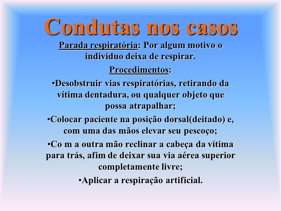 Condutas nos casos Parada respiratória: Por algum motivo o indivíduo deixa de respirar. Procedimentos: