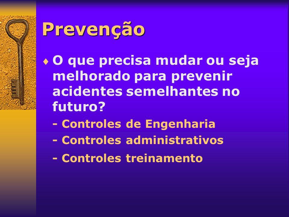 Prevenção O que precisa mudar ou seja melhorado para prevenir acidentes semelhantes no futuro - Controles de Engenharia.