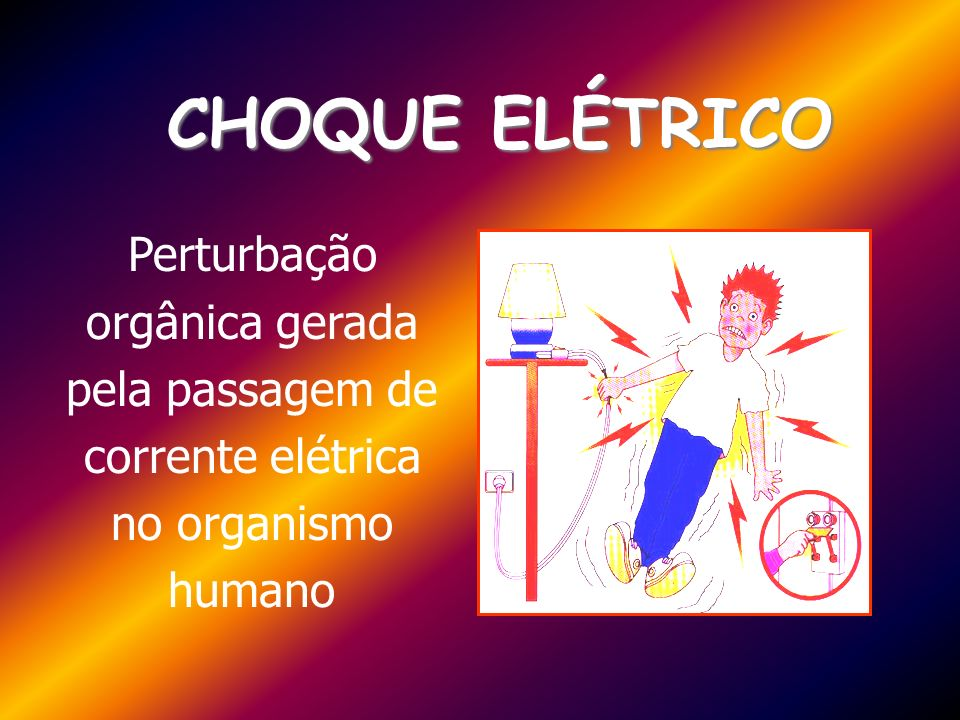 CHOQUE ELÉTRICO Perturbação orgânica gerada pela passagem de corrente elétrica no organismo humano