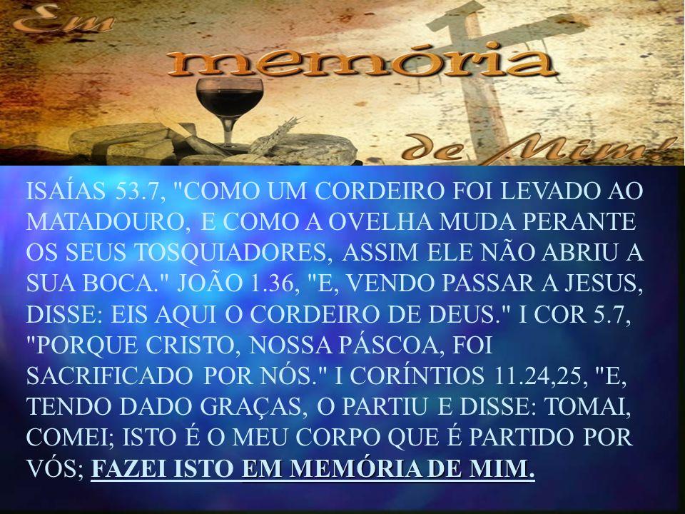 ISAÍAS 53.7, COMO UM CORDEIRO FOI LEVADO AO MATADOURO, E COMO A OVELHA MUDA PERANTE OS SEUS TOSQUIADORES, ASSIM ELE NÃO ABRIU A SUA BOCA. JOÃO 1.36, E, VENDO PASSAR A JESUS, DISSE: EIS AQUI O CORDEIRO DE DEUS. I COR 5.7, PORQUE CRISTO, NOSSA PÁSCOA, FOI SACRIFICADO POR NÓS. I CORÍNTIOS 11.24,25, E, TENDO DADO GRAÇAS, O PARTIU E DISSE: TOMAI, COMEI; ISTO É O MEU CORPO QUE É PARTIDO POR VÓS; FAZEI ISTO EM MEMÓRIA DE MIM.