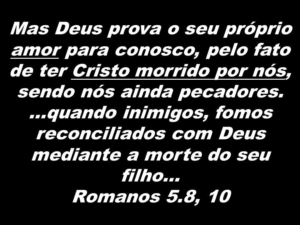 Mas Deus prova o seu próprio amor para conosco, pelo fato de ter Cristo morrido por nós, sendo nós ainda pecadores. …quando inimigos, fomos reconciliados com Deus mediante a morte do seu filho…