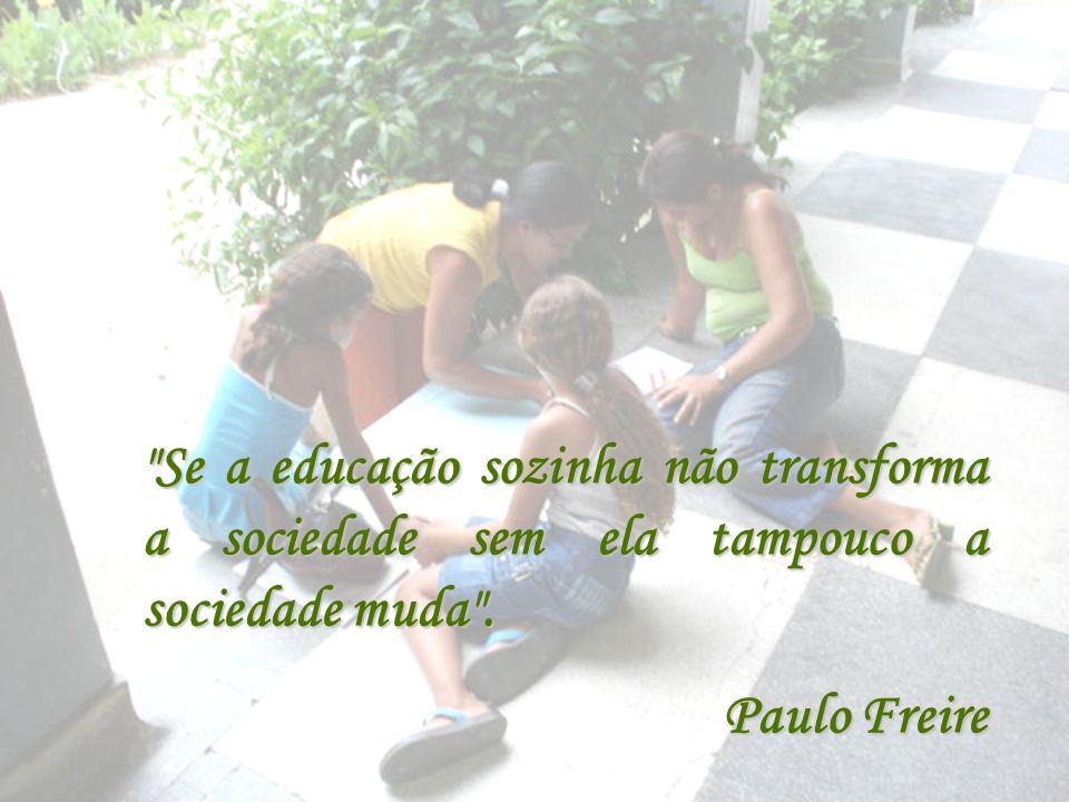 Se a educação sozinha não transforma a sociedade sem ela tampouco a sociedade muda .