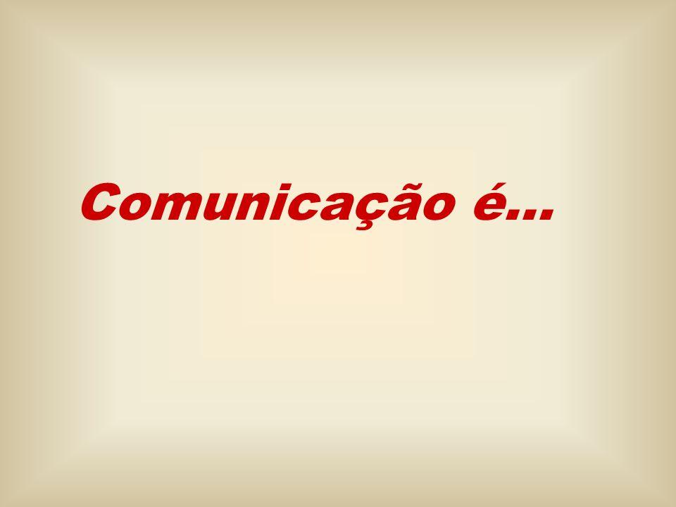 Comunicação é... CONCEITO DE COMUNICAÇÃO