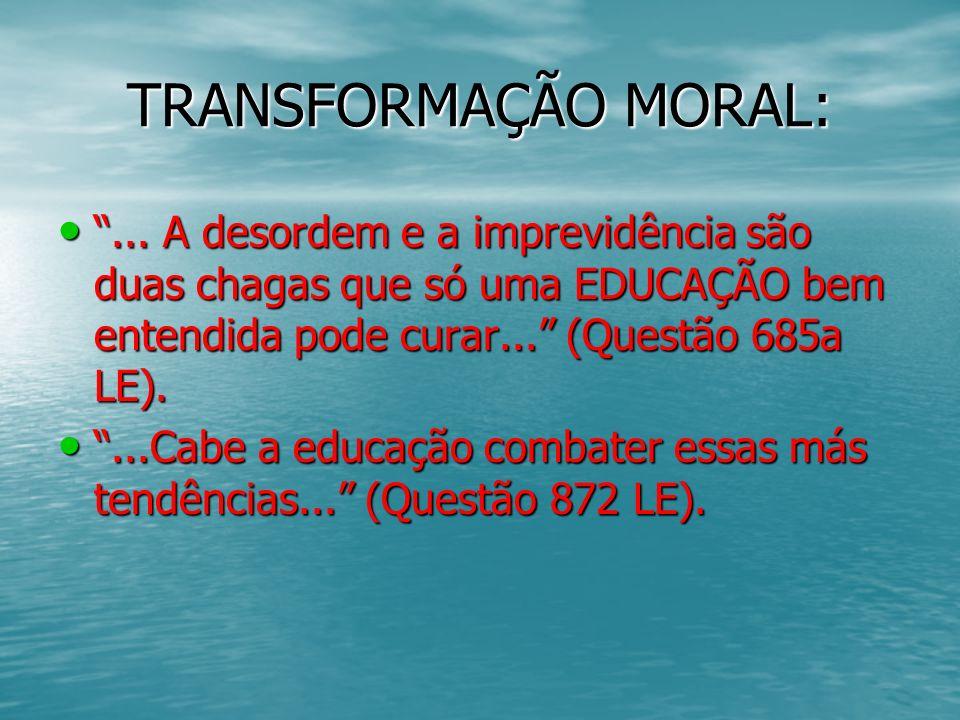 TRANSFORMAÇÃO MORAL: ... A desordem e a imprevidência são duas chagas que só uma EDUCAÇÃO bem entendida pode curar... (Questão 685a LE).