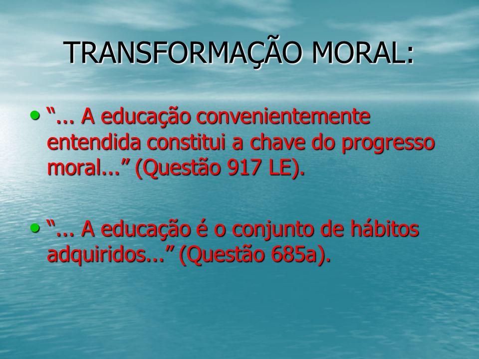 TRANSFORMAÇÃO MORAL: ... A educação convenientemente entendida constitui a chave do progresso moral... (Questão 917 LE).