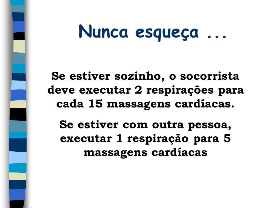 Nunca esqueça ... Se estiver sozinho, o socorrista deve executar 2 respirações para cada 15 massagens cardíacas.