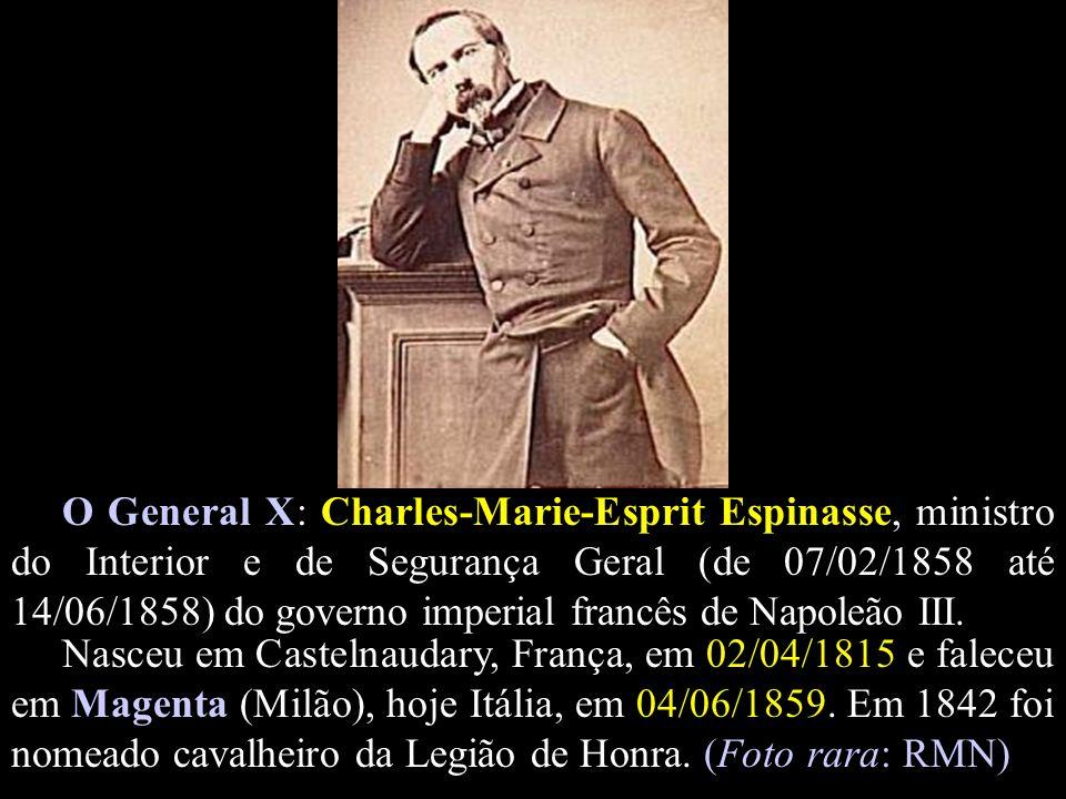 O General X: Charles-Marie-Esprit Espinasse, ministro do Interior e de Segurança Geral (de 07/02/1858 até 14/06/1858) do governo imperial francês de Napoleão III.