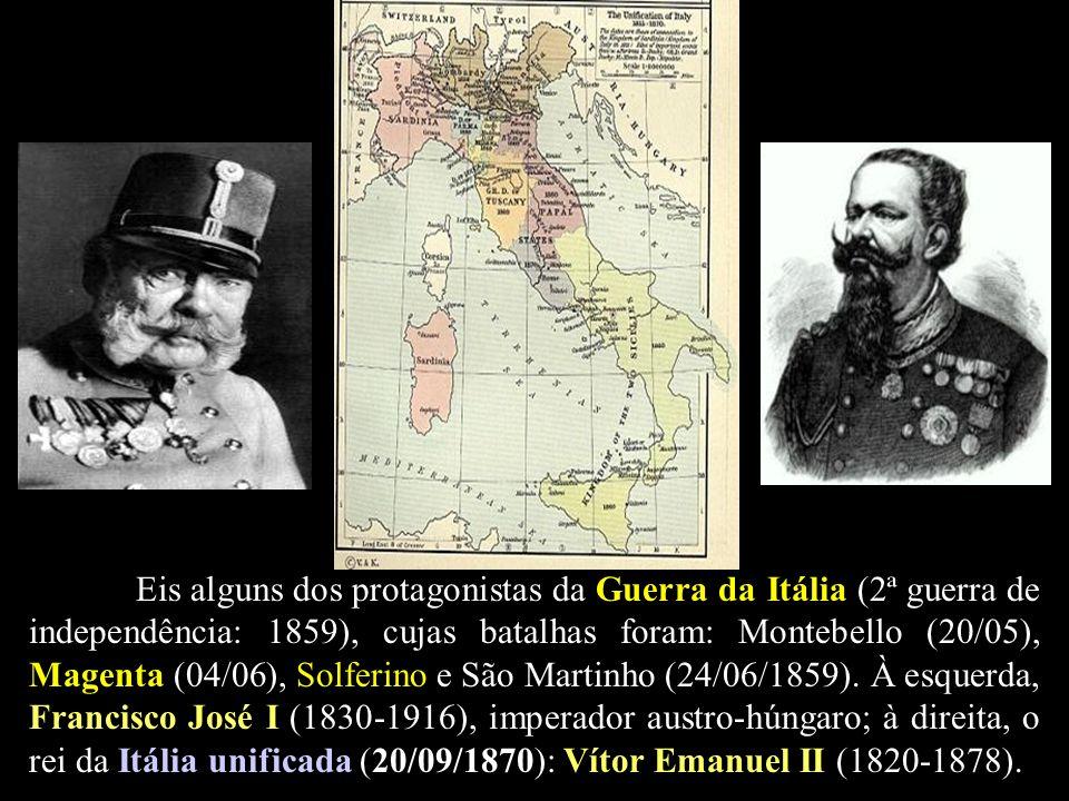 Eis alguns dos protagonistas da Guerra da Itália (2ª guerra de independência: 1859), cujas batalhas foram: Montebello (20/05), Magenta (04/06), Solferino e São Martinho (24/06/1859).