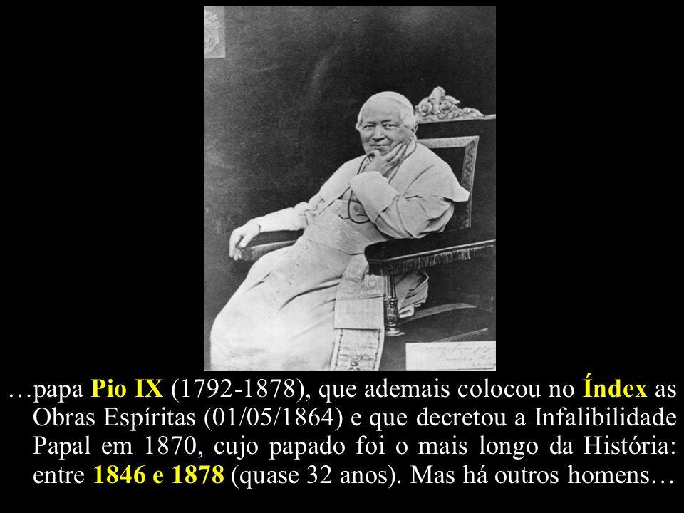 …papa Pio IX (1792-1878), que ademais colocou no Índex as Obras Espíritas (01/05/1864) e que decretou a Infalibilidade Papal em 1870, cujo papado foi o mais longo da História: entre 1846 e 1878 (quase 32 anos).