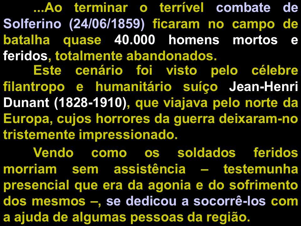 ...Ao terminar o terrível combate de Solferino (24/06/1859) ficaram no campo de batalha quase 40.000 homens mortos e feridos, totalmente abandonados.