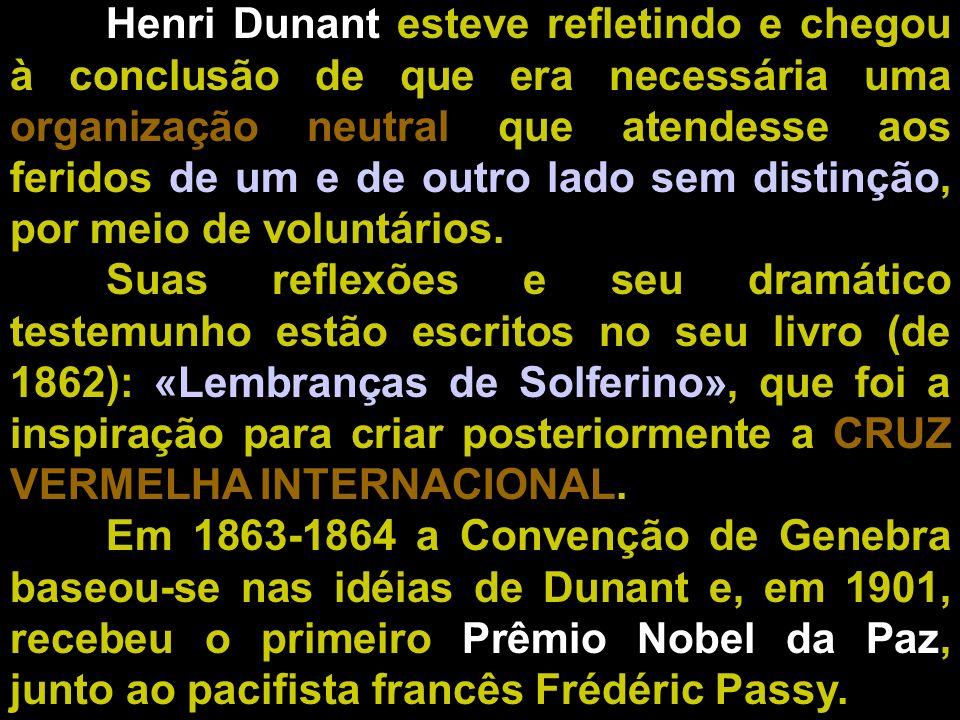 Henri Dunant esteve refletindo e chegou à conclusão de que era necessária uma organização neutral que atendesse aos feridos de um e de outro lado sem distinção, por meio de voluntários.
