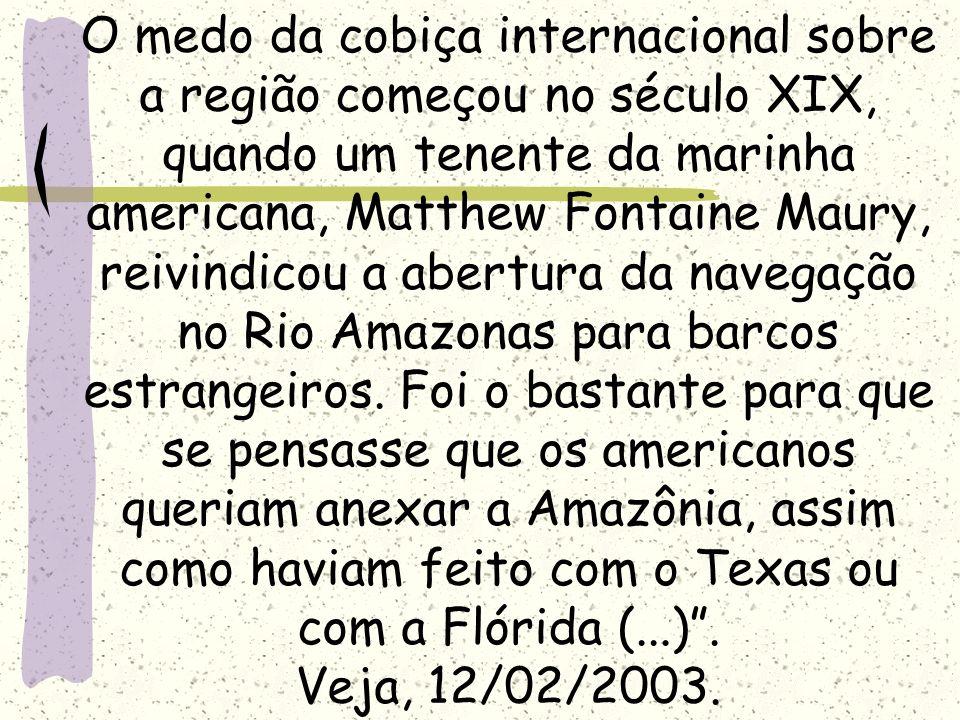 O medo da cobiça internacional sobre a região começou no século XIX, quando um tenente da marinha americana, Matthew Fontaine Maury, reivindicou a abertura da navegação no Rio Amazonas para barcos estrangeiros.