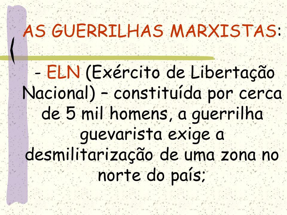 AS GUERRILHAS MARXISTAS: - ELN (Exército de Libertação Nacional) – constituída por cerca de 5 mil homens, a guerrilha guevarista exige a desmilitarização de uma zona no norte do país;