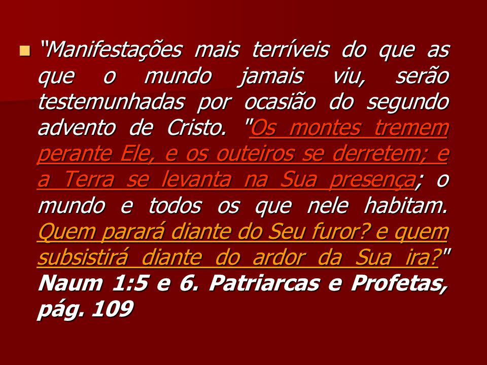 Manifestações mais terríveis do que as que o mundo jamais viu, serão testemunhadas por ocasião do segundo advento de Cristo.