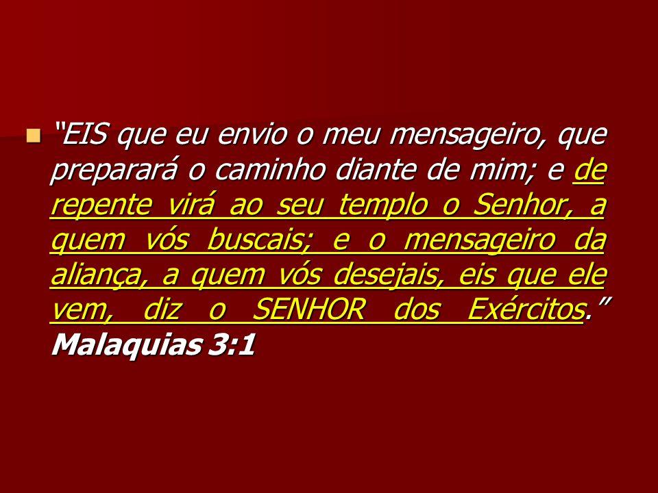 EIS que eu envio o meu mensageiro, que preparará o caminho diante de mim; e de repente virá ao seu templo o Senhor, a quem vós buscais; e o mensageiro da aliança, a quem vós desejais, eis que ele vem, diz o SENHOR dos Exércitos. Malaquias 3:1