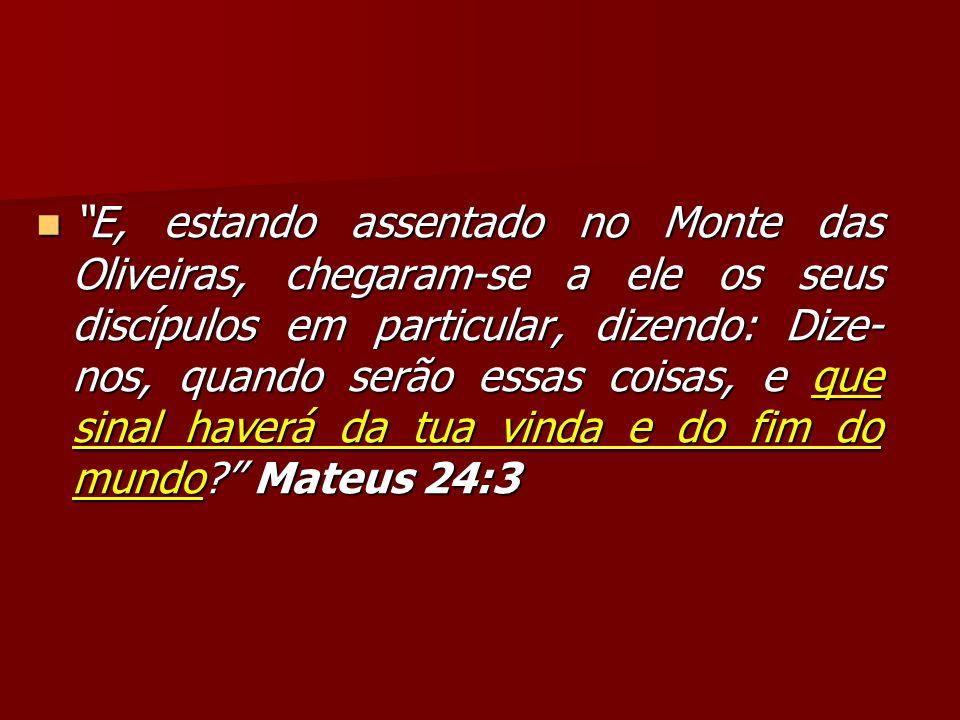 E, estando assentado no Monte das Oliveiras, chegaram-se a ele os seus discípulos em particular, dizendo: Dize-nos, quando serão essas coisas, e que sinal haverá da tua vinda e do fim do mundo Mateus 24:3