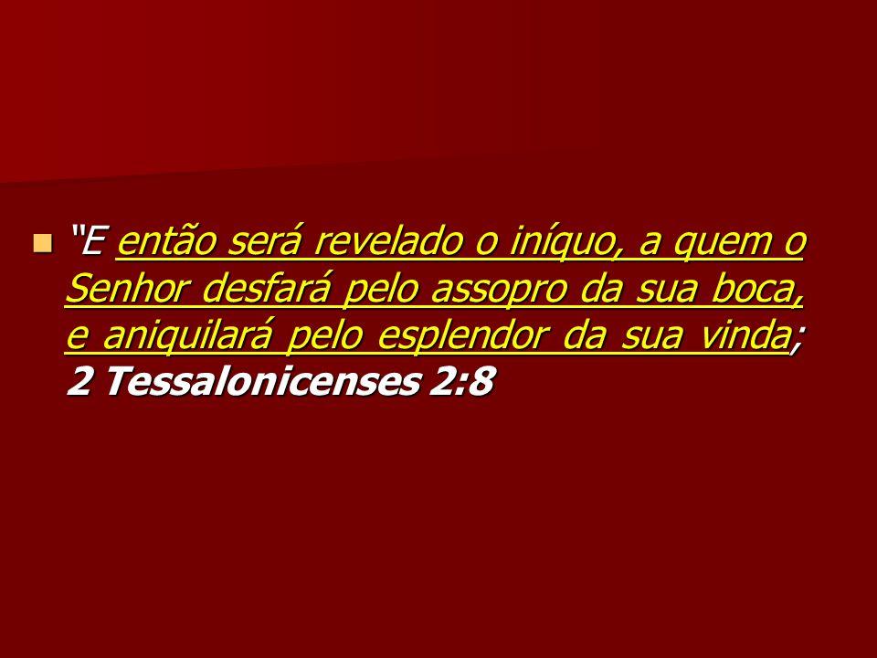 E então será revelado o iníquo, a quem o Senhor desfará pelo assopro da sua boca, e aniquilará pelo esplendor da sua vinda; 2 Tessalonicenses 2:8