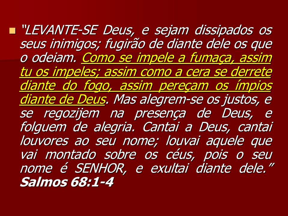 LEVANTE-SE Deus, e sejam dissipados os seus inimigos; fugirão de diante dele os que o odeiam.