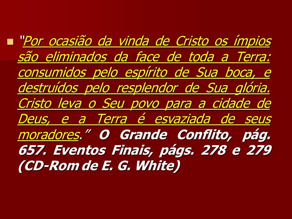 Por ocasião da vinda de Cristo os ímpios são eliminados da face de toda a Terra: consumidos pelo espírito de Sua boca, e destruídos pelo resplendor de Sua glória.
