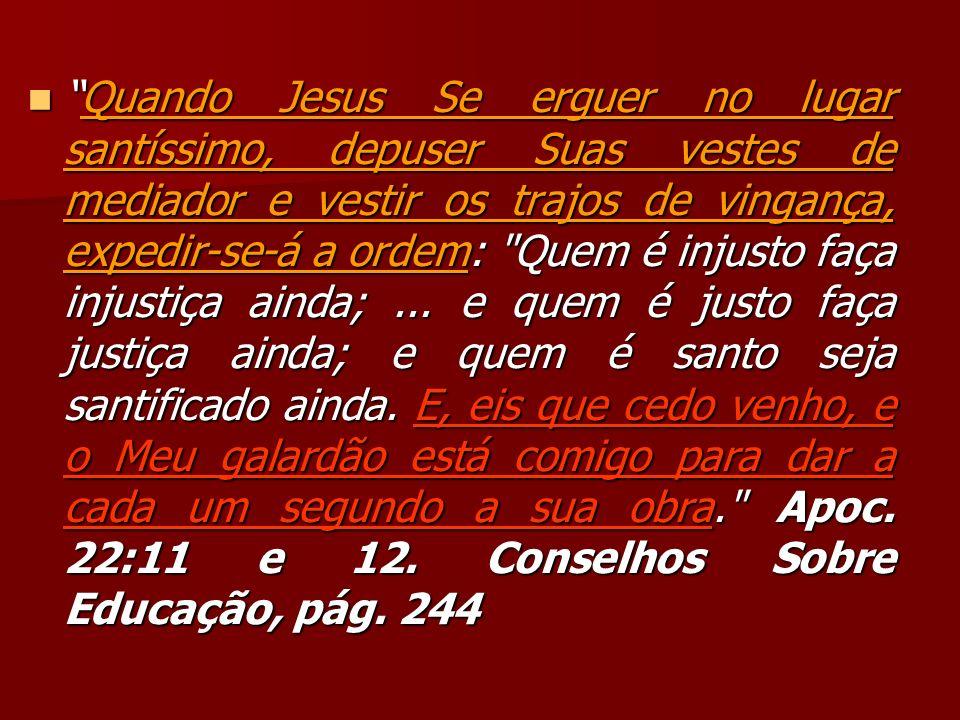 Quando Jesus Se erguer no lugar santíssimo, depuser Suas vestes de mediador e vestir os trajos de vingança, expedir-se-á a ordem: Quem é injusto faça injustiça ainda; ...