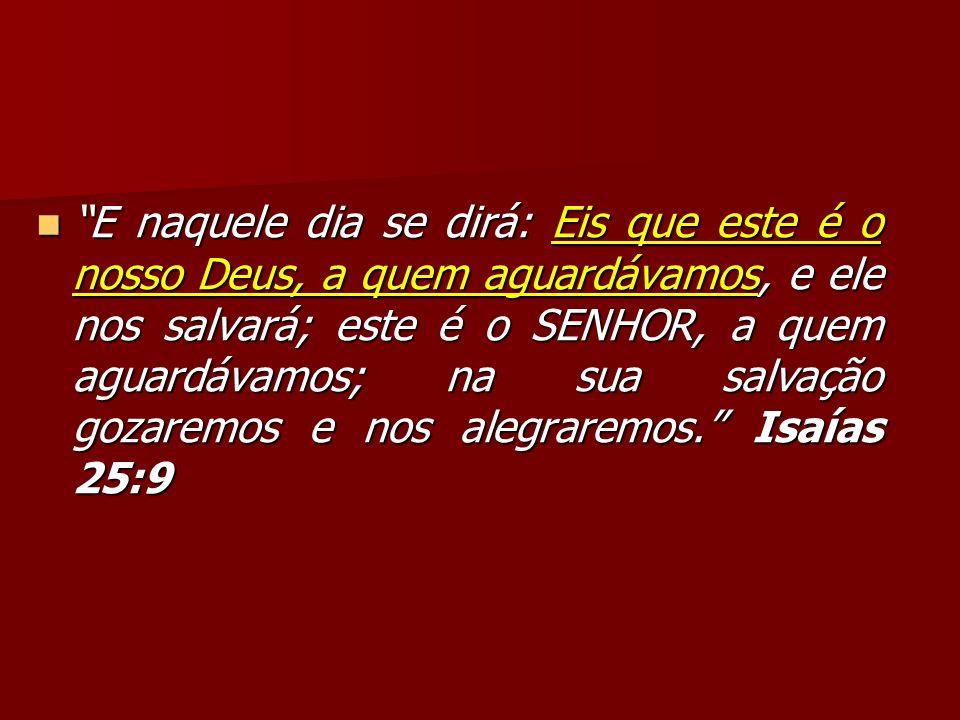 E naquele dia se dirá: Eis que este é o nosso Deus, a quem aguardávamos, e ele nos salvará; este é o SENHOR, a quem aguardávamos; na sua salvação gozaremos e nos alegraremos. Isaías 25:9
