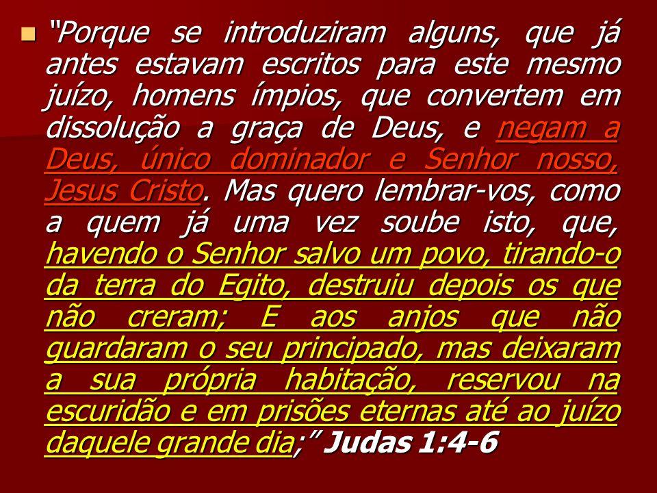 Porque se introduziram alguns, que já antes estavam escritos para este mesmo juízo, homens ímpios, que convertem em dissolução a graça de Deus, e negam a Deus, único dominador e Senhor nosso, Jesus Cristo.