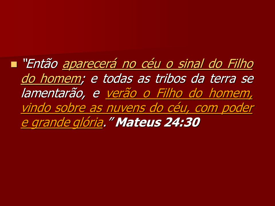 Então aparecerá no céu o sinal do Filho do homem; e todas as tribos da terra se lamentarão, e verão o Filho do homem, vindo sobre as nuvens do céu, com poder e grande glória. Mateus 24:30
