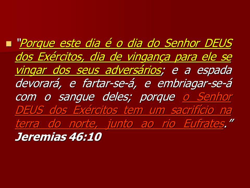 Porque este dia é o dia do Senhor DEUS dos Exércitos, dia de vingança para ele se vingar dos seus adversários; e a espada devorará, e fartar-se-á, e embriagar-se-á com o sangue deles; porque o Senhor DEUS dos Exércitos tem um sacrifício na terra do norte, junto ao rio Eufrates. Jeremias 46:10
