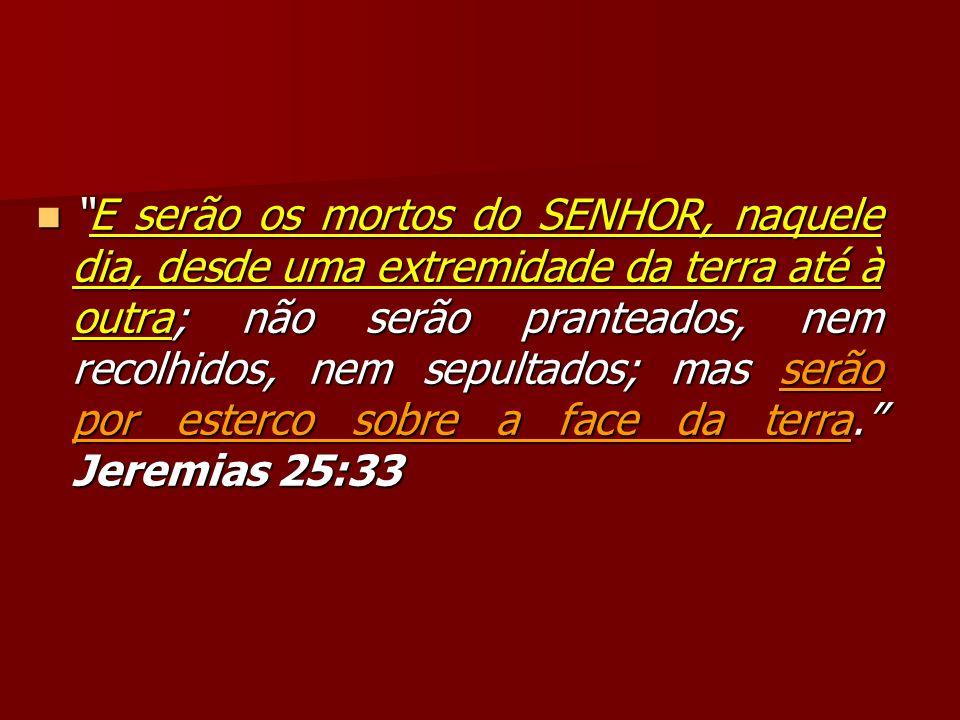 E serão os mortos do SENHOR, naquele dia, desde uma extremidade da terra até à outra; não serão pranteados, nem recolhidos, nem sepultados; mas serão por esterco sobre a face da terra. Jeremias 25:33