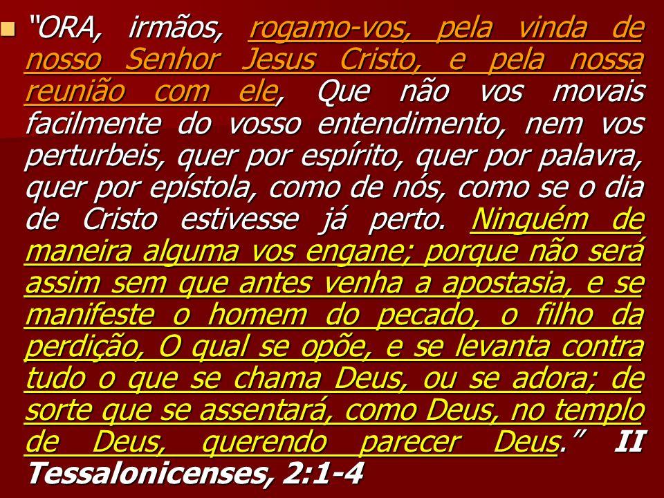 ORA, irmãos, rogamo-vos, pela vinda de nosso Senhor Jesus Cristo, e pela nossa reunião com ele, Que não vos movais facilmente do vosso entendimento, nem vos perturbeis, quer por espírito, quer por palavra, quer por epístola, como de nós, como se o dia de Cristo estivesse já perto.