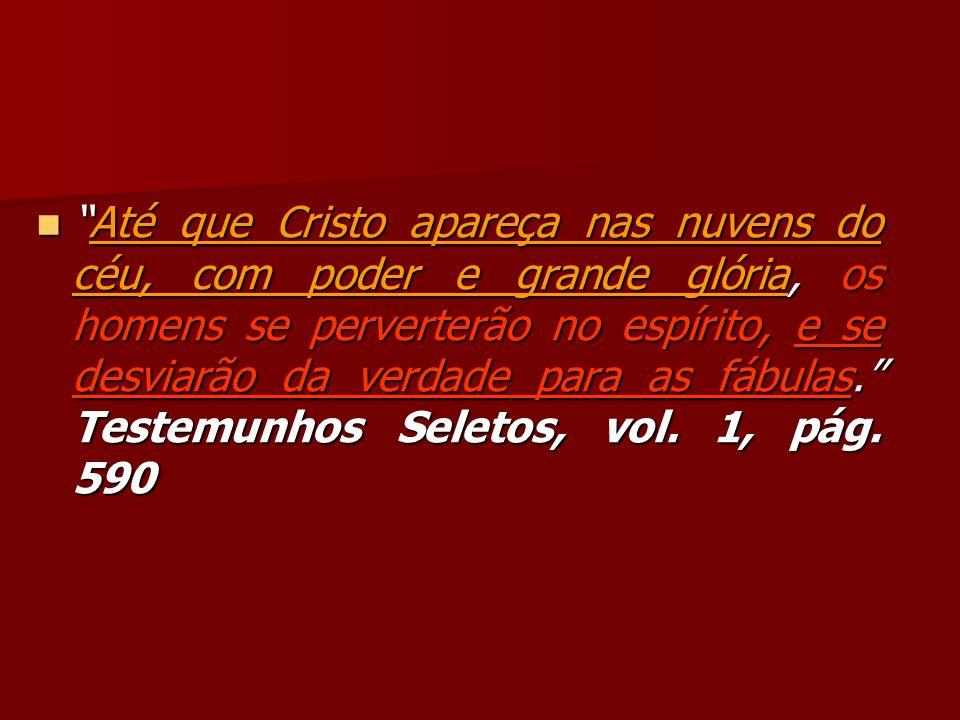 Até que Cristo apareça nas nuvens do céu, com poder e grande glória, os homens se perverterão no espírito, e se desviarão da verdade para as fábulas. Testemunhos Seletos, vol.