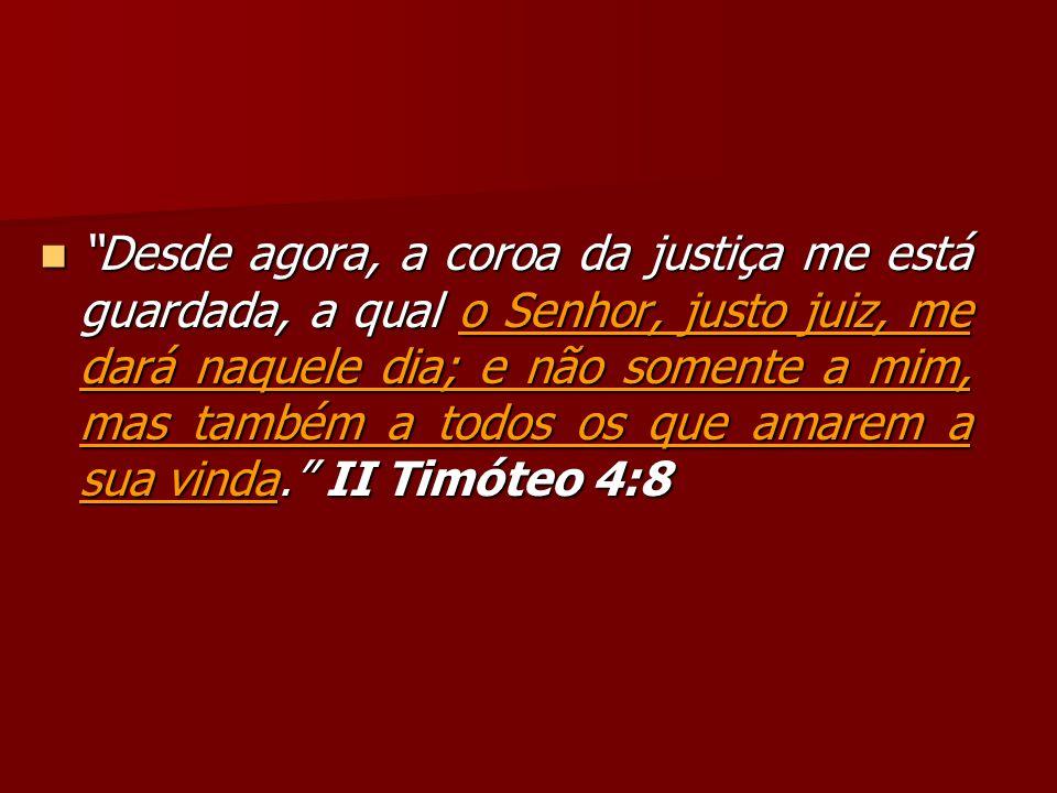 Desde agora, a coroa da justiça me está guardada, a qual o Senhor, justo juiz, me dará naquele dia; e não somente a mim, mas também a todos os que amarem a sua vinda. II Timóteo 4:8