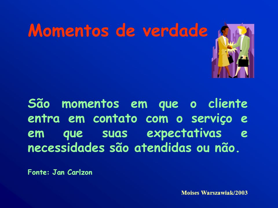 Momentos de verdade São momentos em que o cliente entra em contato com o serviço e em que suas expectativas e necessidades são atendidas ou não.